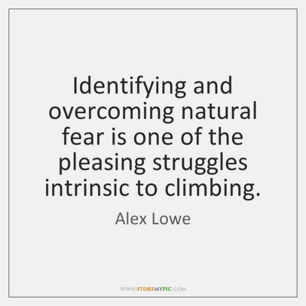 Identifying and overcoming natural fear is one of the pleasing struggles intrinsic ...