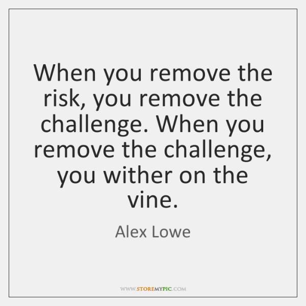 When you remove the risk, you remove the challenge. When you remove ...