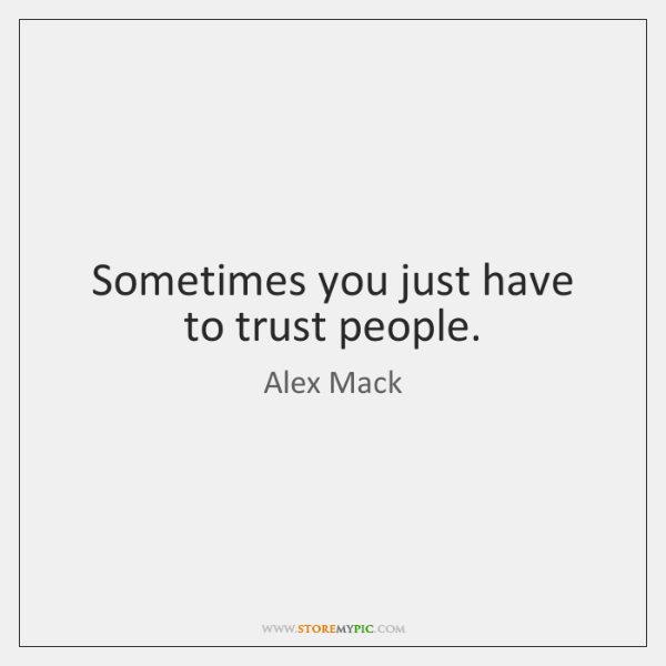 Sometimes you just have to trust people.