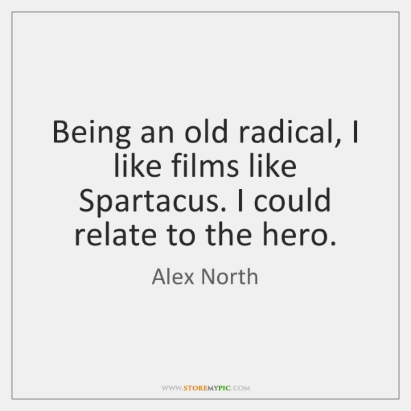Being an old radical, I like films like Spartacus. I could relate ...