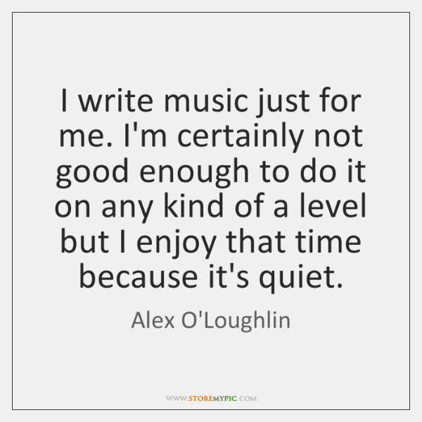 I write music just for me. I'm certainly not good enough to ...