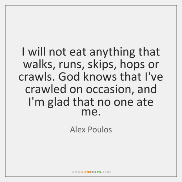 I will not eat anything that walks, runs, skips, hops or crawls. ...