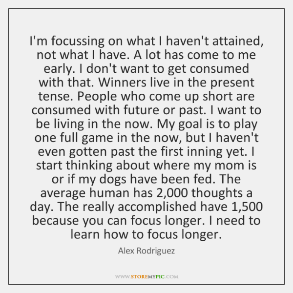 I'm focussing on what I haven't attained, not what I have. A ...