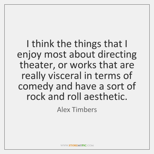 I think the things that I enjoy most about directing theater, or ...