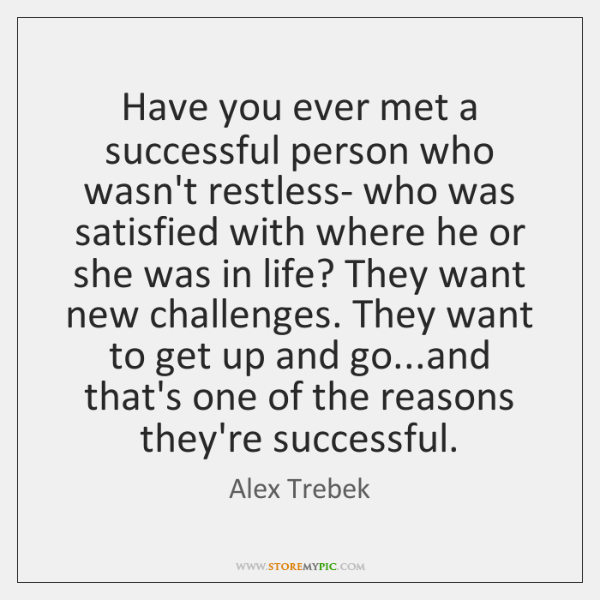 Have you ever met a successful person who wasn't restless- who was ...