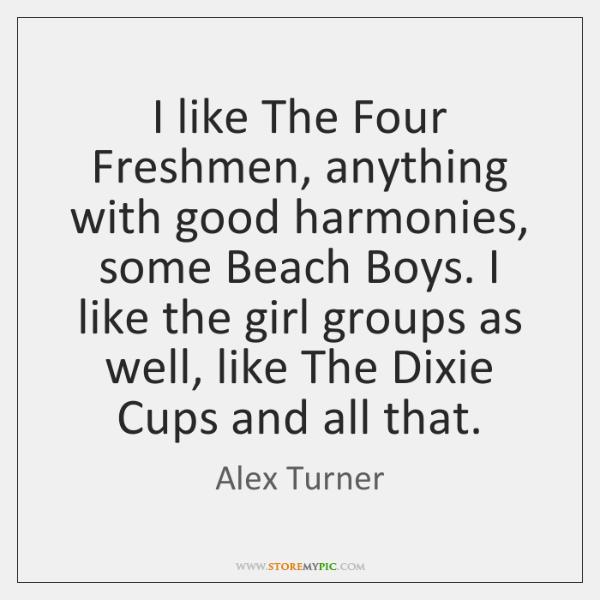 I like The Four Freshmen, anything with good harmonies, some Beach Boys. ...