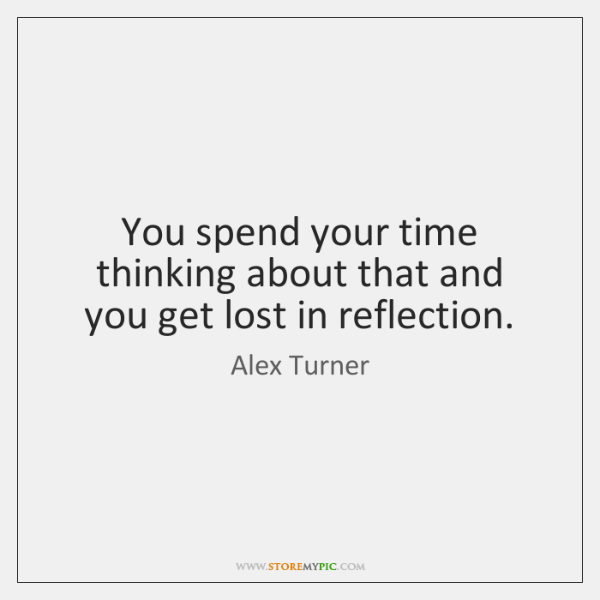 You spend your time thinking about that and you get lost in ...