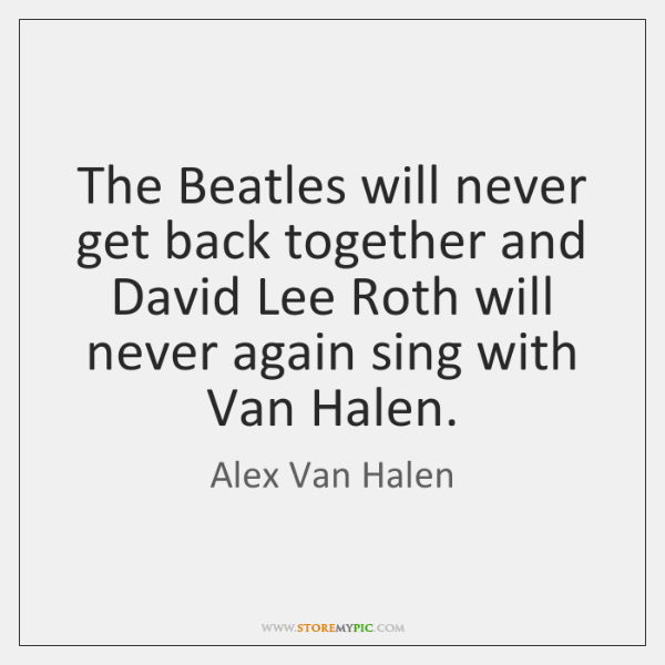 The Beatles will never get back together and David Lee Roth will ...