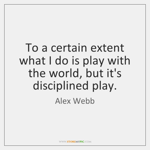 To a certain extent what I do is play with the world, ...