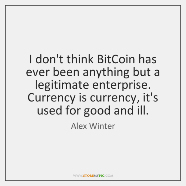 I don't think BitCoin has ever been anything but a legitimate enterprise. ...