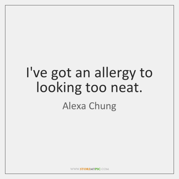 I've got an allergy to looking too neat.
