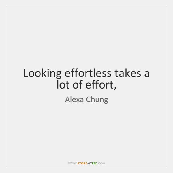 Looking effortless takes a lot of effort,