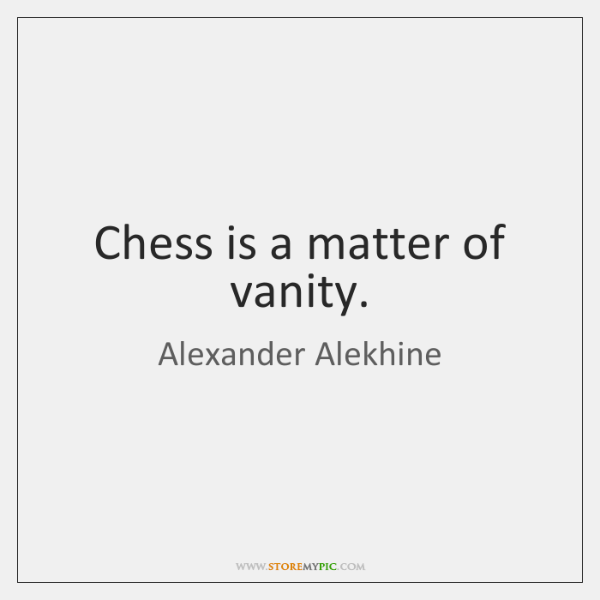 Chess is a matter of vanity.