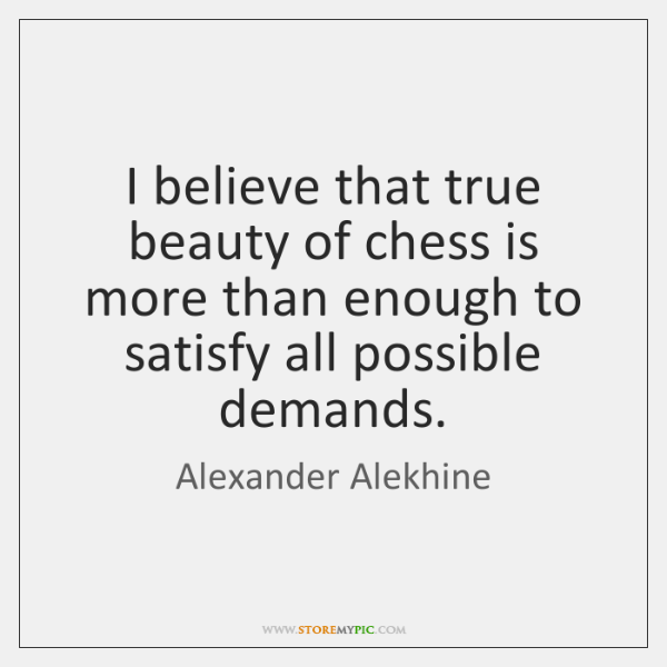 I believe that true beauty of chess is more than enough to ...