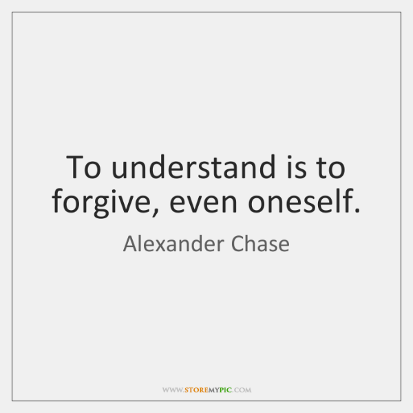 To understand is to forgive, even oneself.