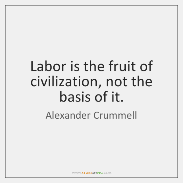 Labor is the fruit of civilization, not the basis of it.