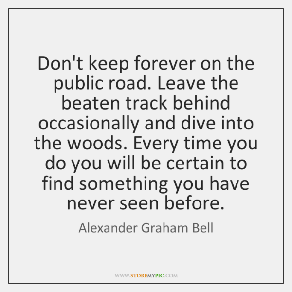 Don't keep forever on the public road. Leave the beaten track behind ...