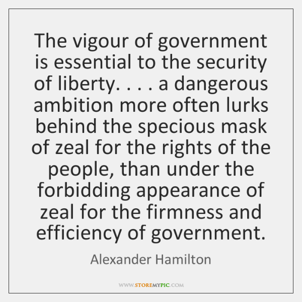 The vigour of government is essential to the security of liberty. . . . a ...