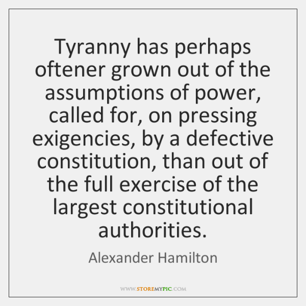Tyranny has perhaps oftener grown out of the assumptions of power, called ...