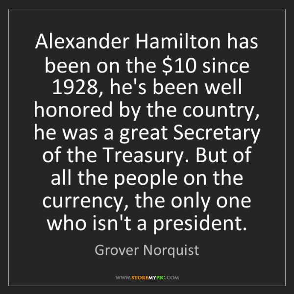 Grover Norquist: Alexander Hamilton has been on the $10 since 1928, he's...