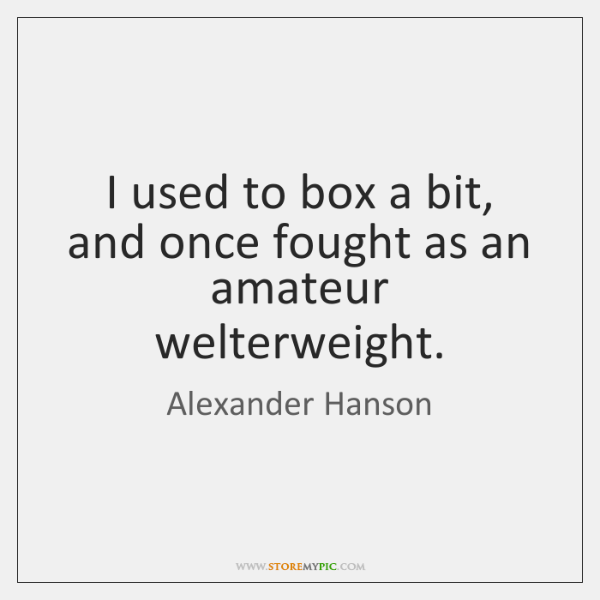 I used to box a bit, and once fought as an amateur ...