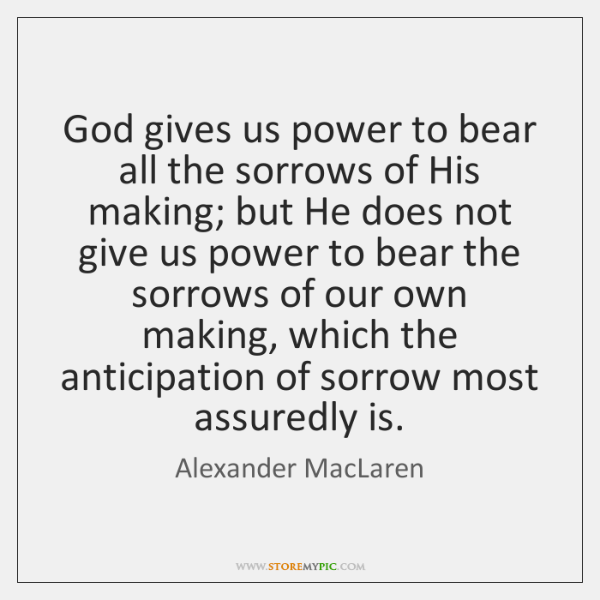 God gives us power to bear all the sorrows of His making; ...