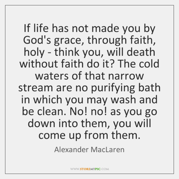 If life has not made you by God's grace, through faith, holy ...