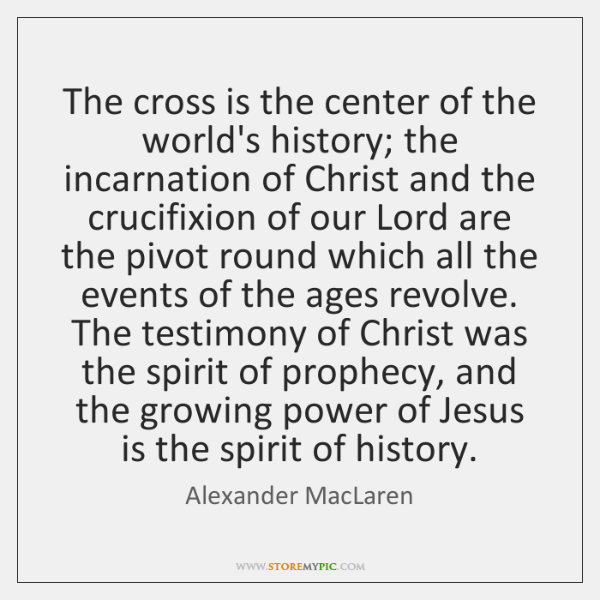 The cross is the center of the world's history; the incarnation of ...