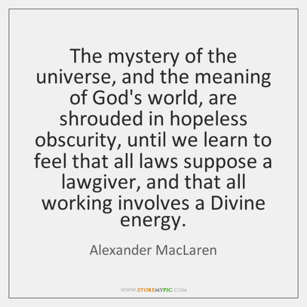 The mystery of the universe, and the meaning of God's world, are ...