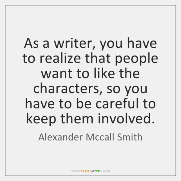 As a writer, you have to realize that people want to like ...