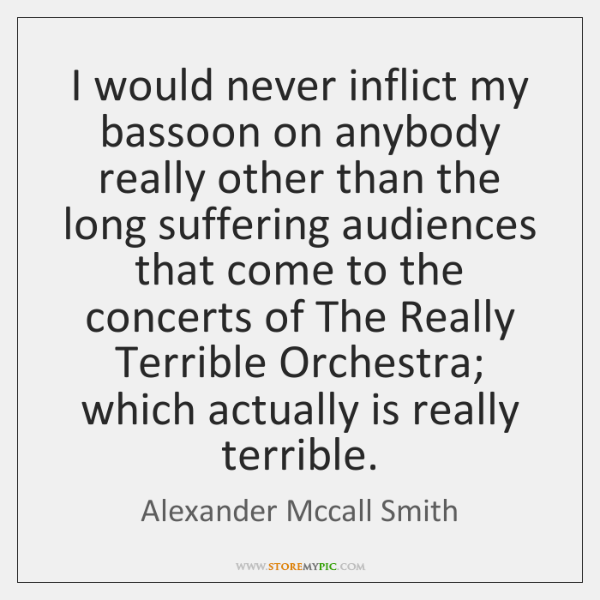 I would never inflict my bassoon on anybody really other than the ...
