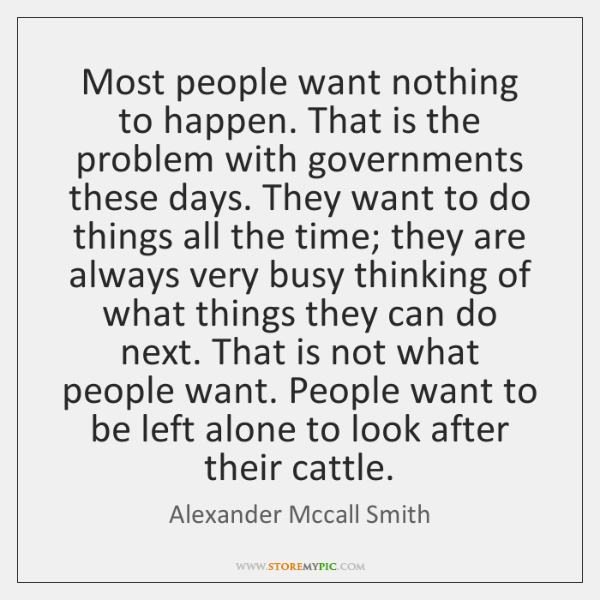 Most people want nothing to happen. That is the problem with governments ...
