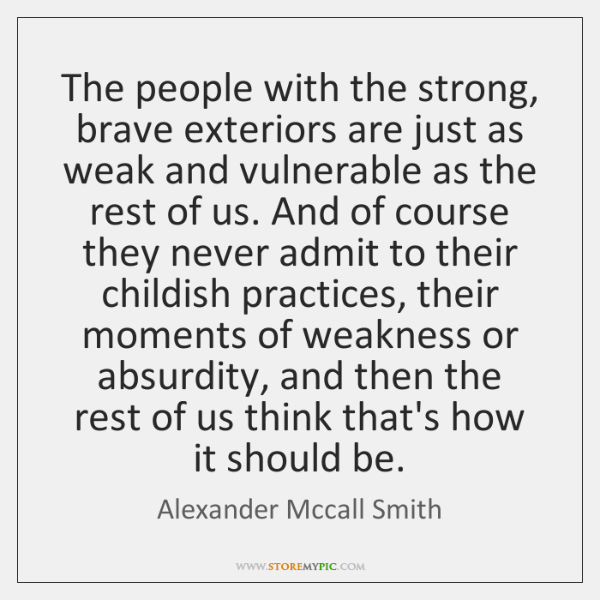 The people with the strong, brave exteriors are just as weak and ...