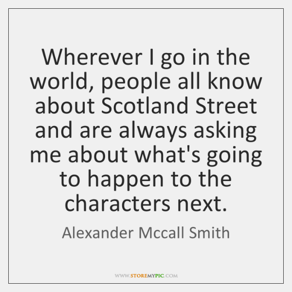 Wherever I go in the world, people all know about Scotland Street ...