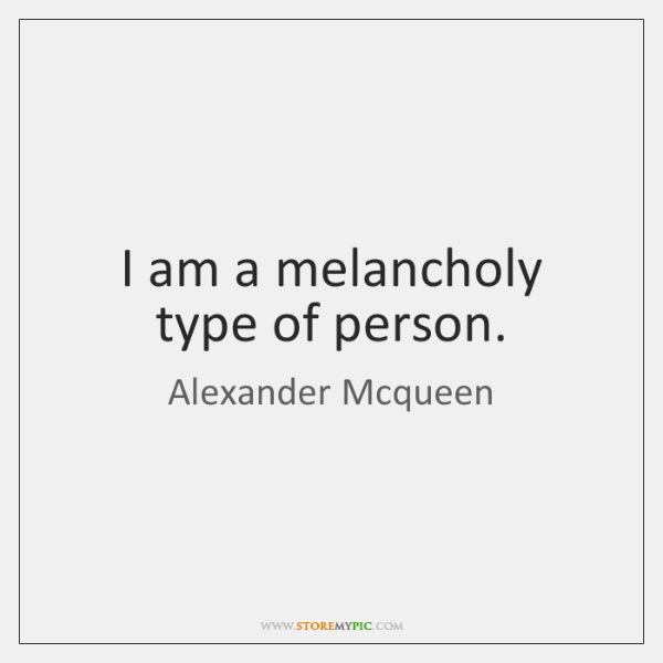 I am a melancholy type of person.
