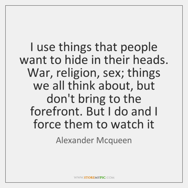 I use things that people want to hide in their heads. War, ...