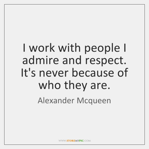 I work with people I admire and respect. It's never because of ...