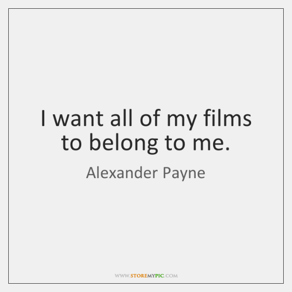 I want all of my films to belong to me.
