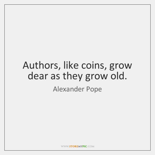 Authors, like coins, grow dear as they grow old.