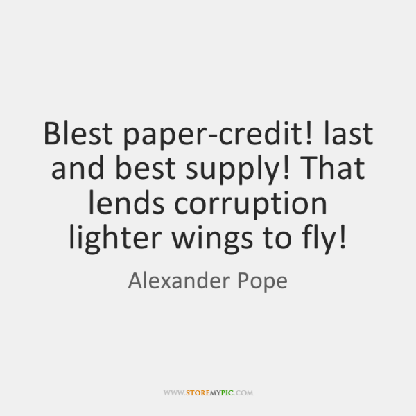 Blest paper-credit! last and best supply! That lends corruption lighter wings to ...