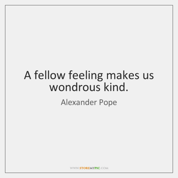 A fellow feeling makes us wondrous kind.