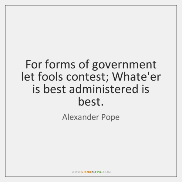 For forms of government let fools contest; Whate'er is best administered is ...