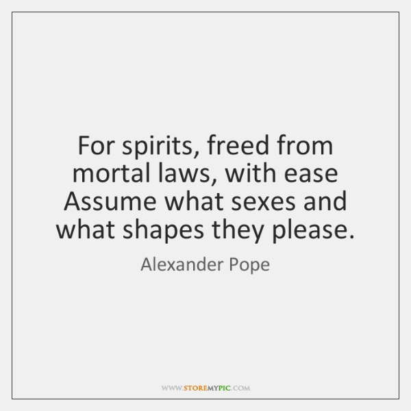 For spirits, freed from mortal laws, with ease Assume what sexes and ...