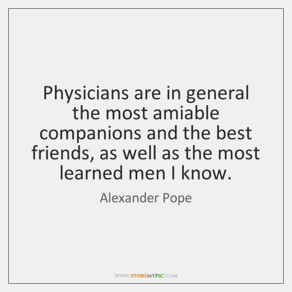 Physicians are in general the most amiable companions and the best friends, ...