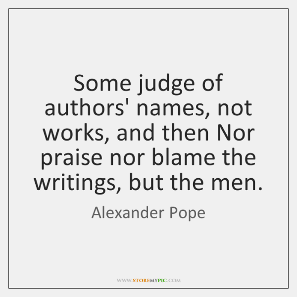 Some judge of authors' names, not works, and then Nor praise nor ...