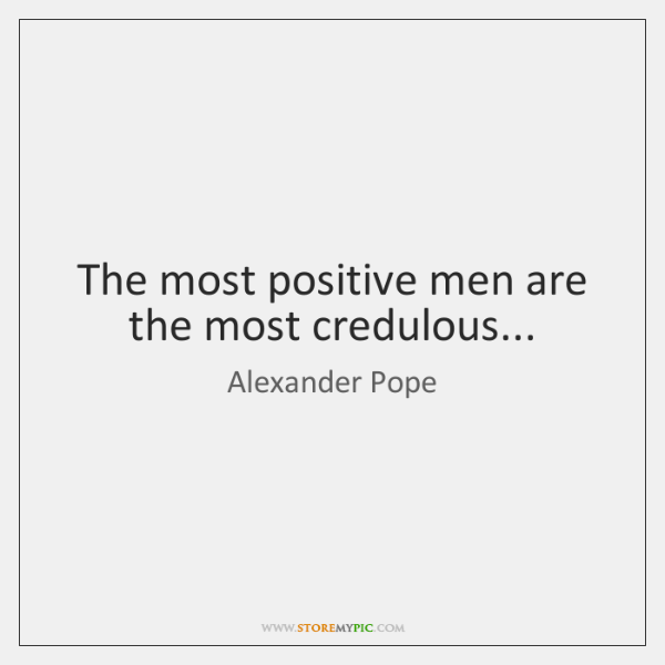 The most positive men are the most credulous...