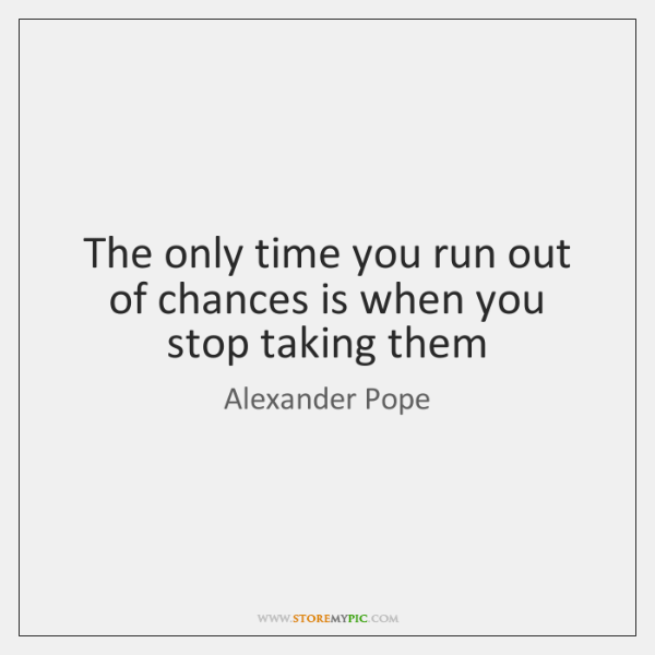 The only time you run out of chances is when you stop ...