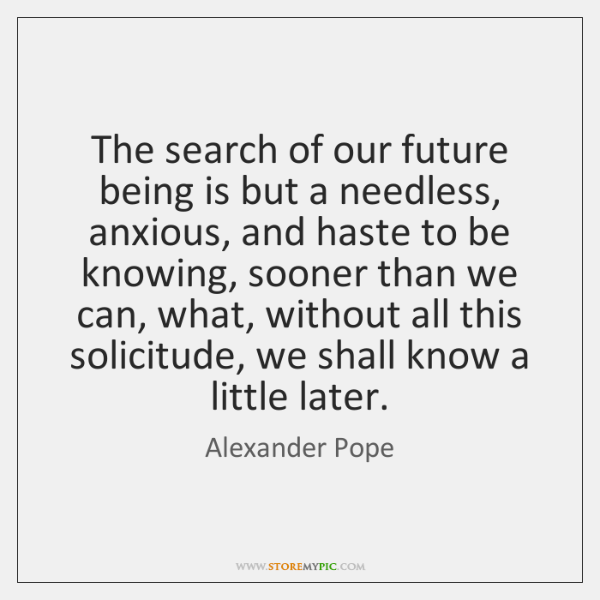 The search of our future being is but a needless, anxious, and ...