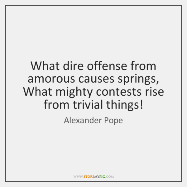 What dire offense from amorous causes springs,   What mighty contests rise from ...