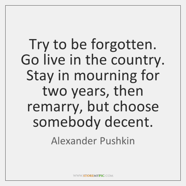 Try to be forgotten. Go live in the country. Stay in mourning ...
